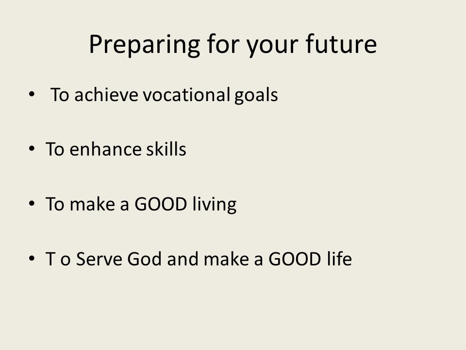 Preparing for your future To achieve vocational goals To enhance skills To make a GOOD living T o Serve God and make a GOOD life