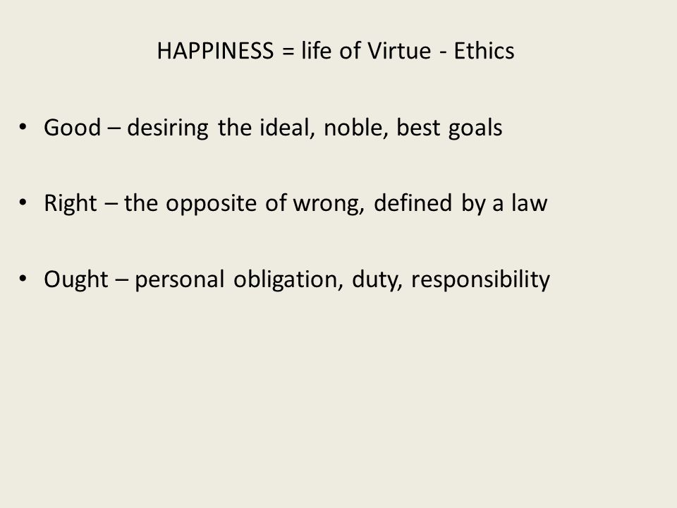 HAPPINESS = life of Virtue - Ethics Good – desiring the ideal, noble, best goals Right – the opposite of wrong, defined by a law Ought – personal obligation, duty, responsibility