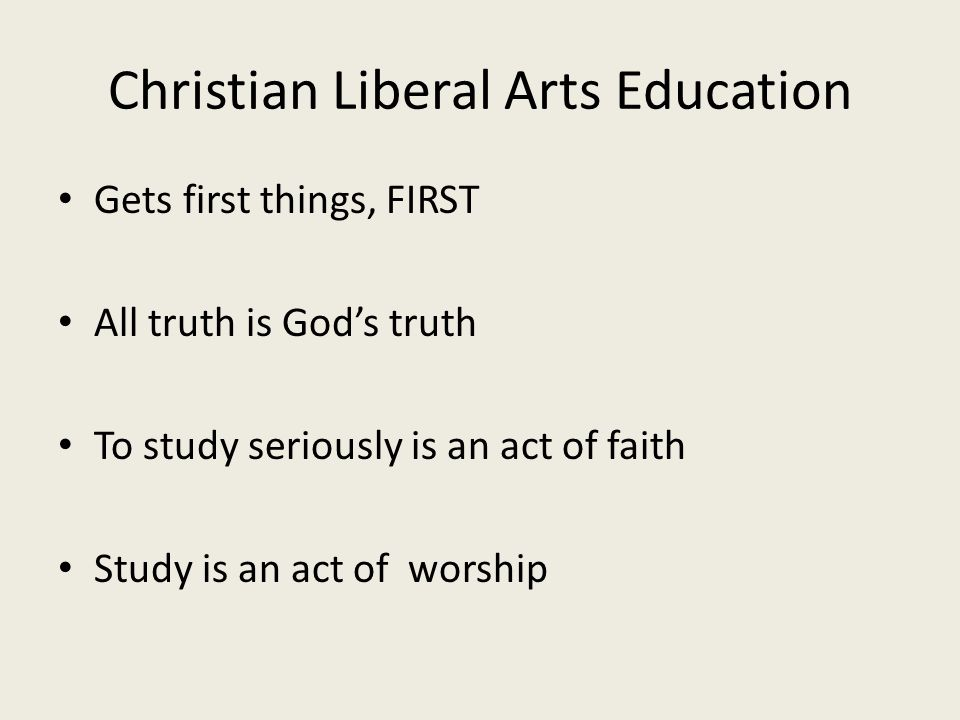 Christian Liberal Arts Education Gets first things, FIRST All truth is God's truth To study seriously is an act of faith Study is an act of worship