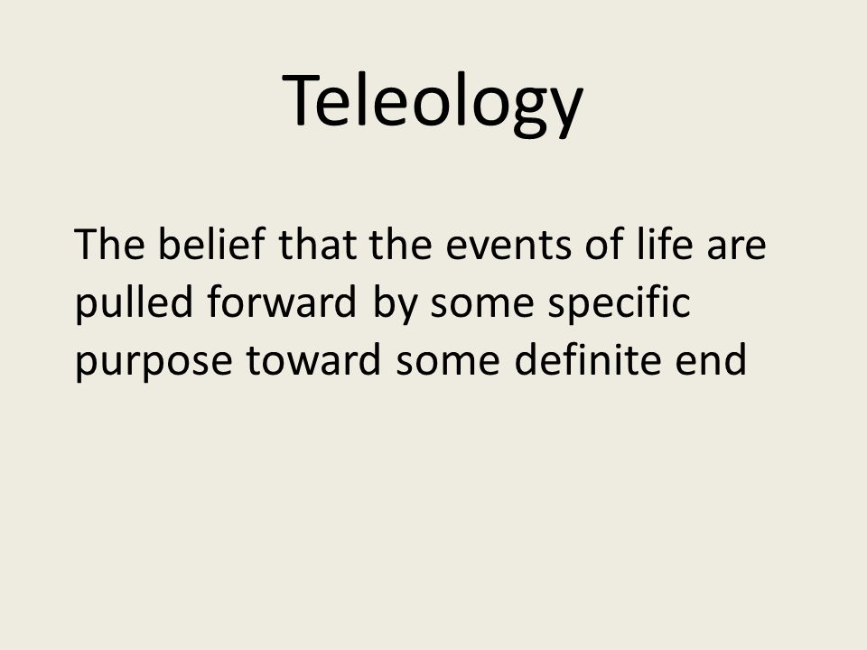 Teleology The belief that the events of life are pulled forward by some specific purpose toward some definite end