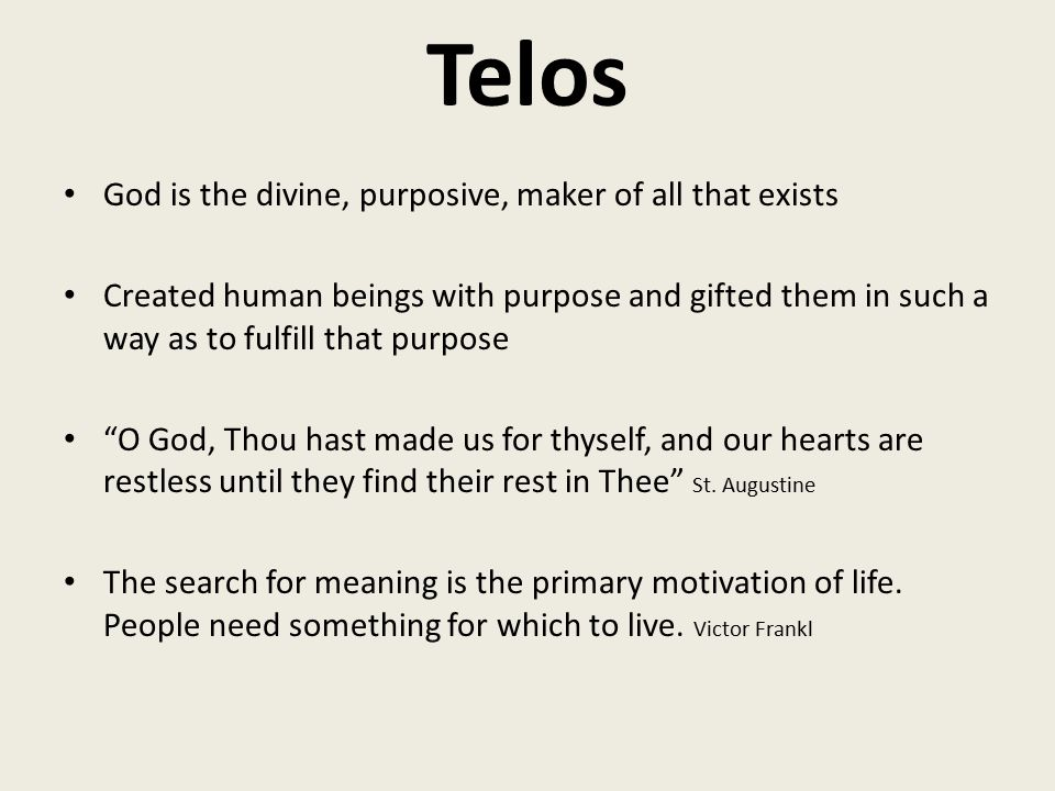 Telos God is the divine, purposive, maker of all that exists Created human beings with purpose and gifted them in such a way as to fulfill that purpose O God, Thou hast made us for thyself, and our hearts are restless until they find their rest in Thee St.