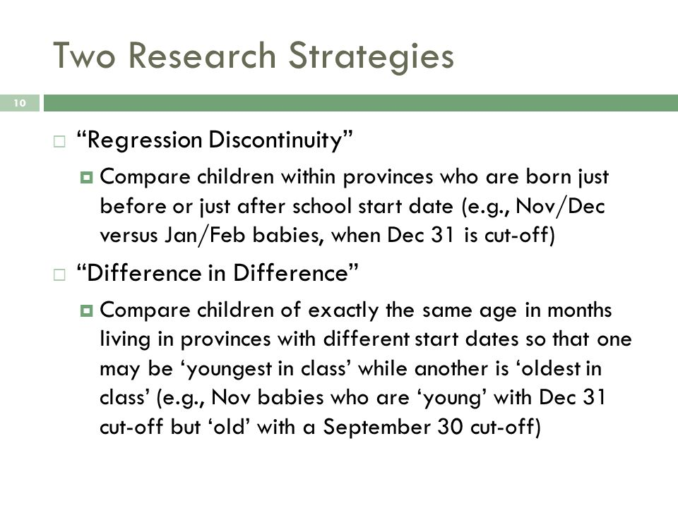 "Two Research Strategies 10  ""Regression Discontinuity""  Compare children within provinces who are born just before or just after school start date ("
