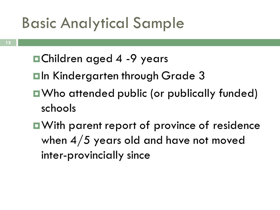 Basic Analytical Sample 12  Children aged 4 -9 years  In Kindergarten through Grade 3  Who attended public (or publically funded) schools  With pa