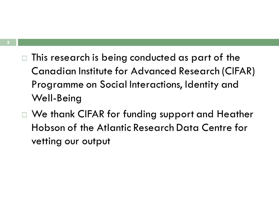  This research is being conducted as part of the Canadian Institute for Advanced Research (CIFAR) Programme on Social Interactions, Identity and Well-Being  We thank CIFAR for funding support and Heather Hobson of the Atlantic Research Data Centre for vetting our output 2