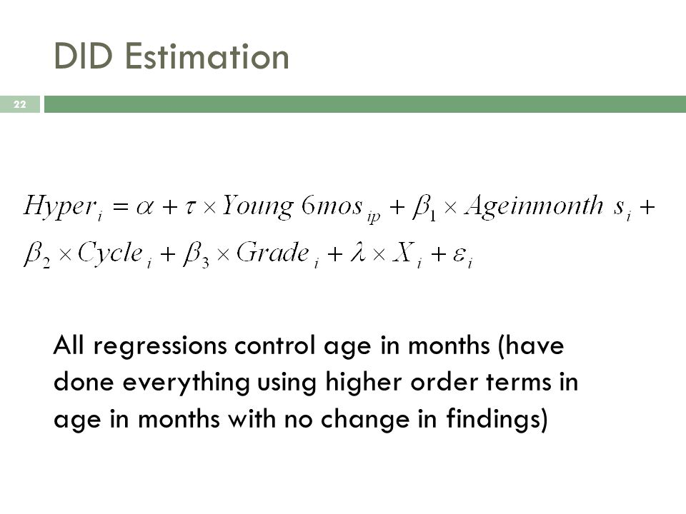 DID Estimation 22 All regressions control age in months (have done everything using higher order terms in age in months with no change in findings)