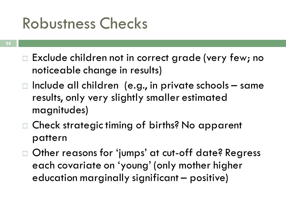 Robustness Checks 24  Exclude children not in correct grade (very few; no noticeable change in results)  Include all children (e.g., in private schools – same results, only very slightly smaller estimated magnitudes)  Check strategic timing of births.