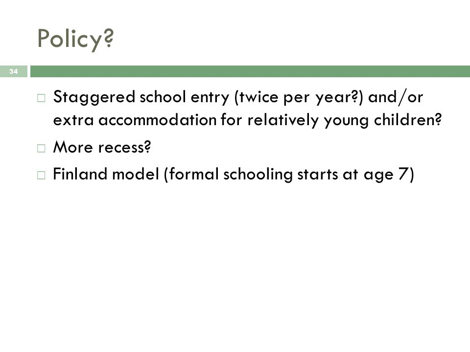 Policy? 34  Staggered school entry (twice per year?) and/or extra accommodation for relatively young children?  More recess?  Finland model (formal
