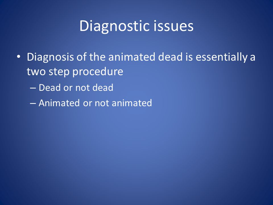 Diagnostic issues Diagnosis of the animated dead is essentially a two step procedure – Dead or not dead – Animated or not animated