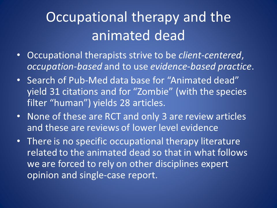 Occupational therapy and the animated dead Occupational therapists strive to be client-centered, occupation-based and to use evidence-based practice.