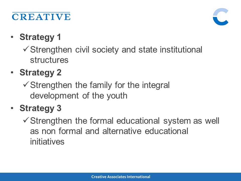 Strategy 1 Strengthen civil society and state institutional structures Strategy 2 Strengthen the family for the integral development of the youth Strategy 3 Strengthen the formal educational system as well as non formal and alternative educational initiatives