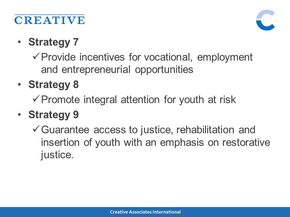 Strategy 7 Provide incentives for vocational, employment and entrepreneurial opportunities Strategy 8 Promote integral attention for youth at risk Strategy 9 Guarantee access to justice, rehabilitation and insertion of youth with an emphasis on restorative justice.