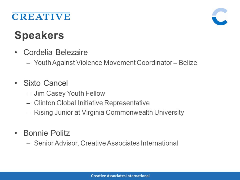 Cordelia Belezaire –Youth Against Violence Movement Coordinator – Belize Sixto Cancel –Jim Casey Youth Fellow –Clinton Global Initiative Representative –Rising Junior at Virginia Commonwealth University Bonnie Politz –Senior Advisor, Creative Associates International Speakers