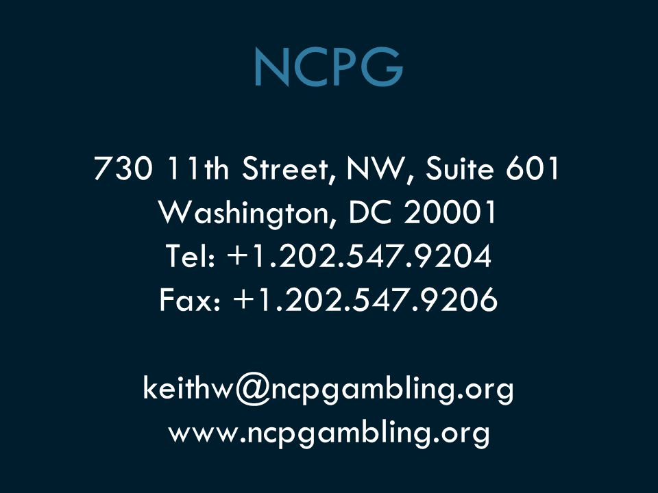 NCPG 730 11th Street, NW, Suite 601 Washington, DC 20001 Tel: +1.202.547.9204 Fax: +1.202.547.9206 keithw@ncpgambling.org www.ncpgambling.org