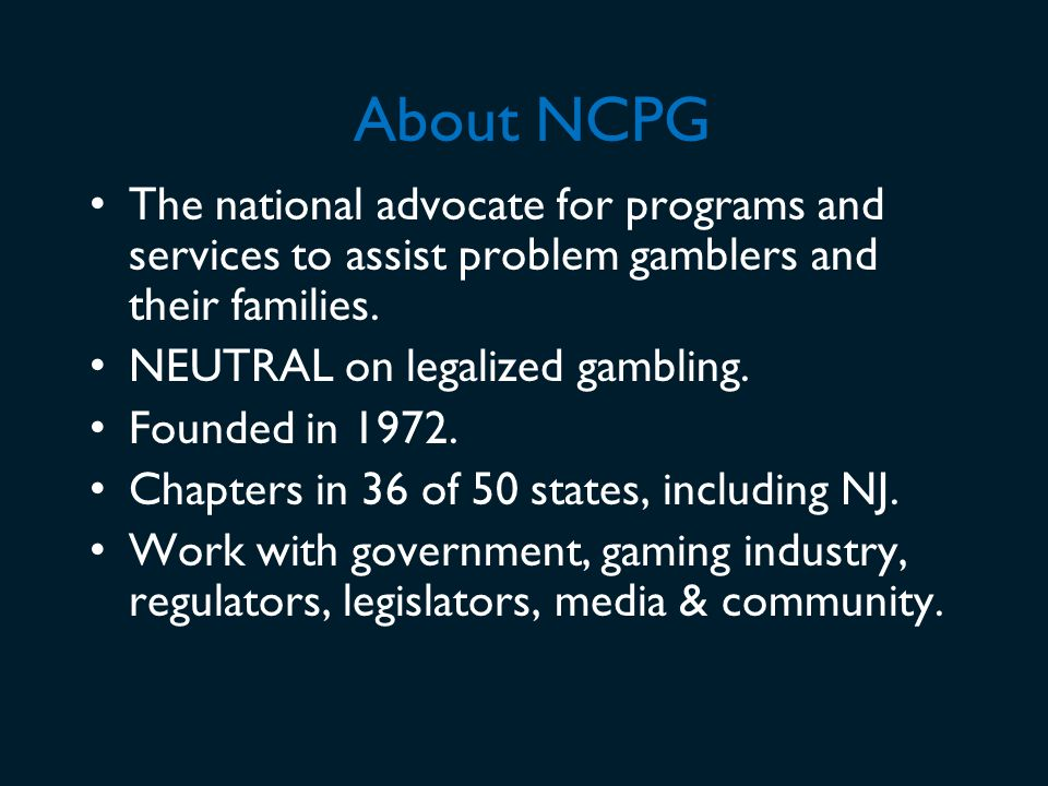 About NCPG The national advocate for programs and services to assist problem gamblers and their families.