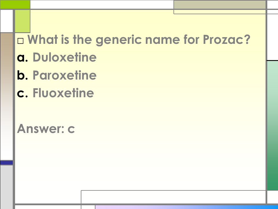 □ What is the generic name for Prozac a.Duloxetine b.Paroxetine c.Fluoxetine Answer: c
