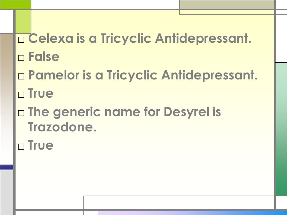 □ Celexa is a Tricyclic Antidepressant. □ False □ Pamelor is a Tricyclic Antidepressant.