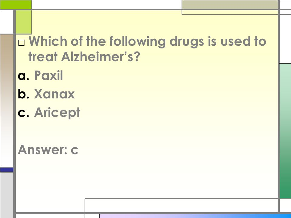 □ Which of the following drugs is used to treat Alzheimer's a.Paxil b.Xanax c.Aricept Answer: c
