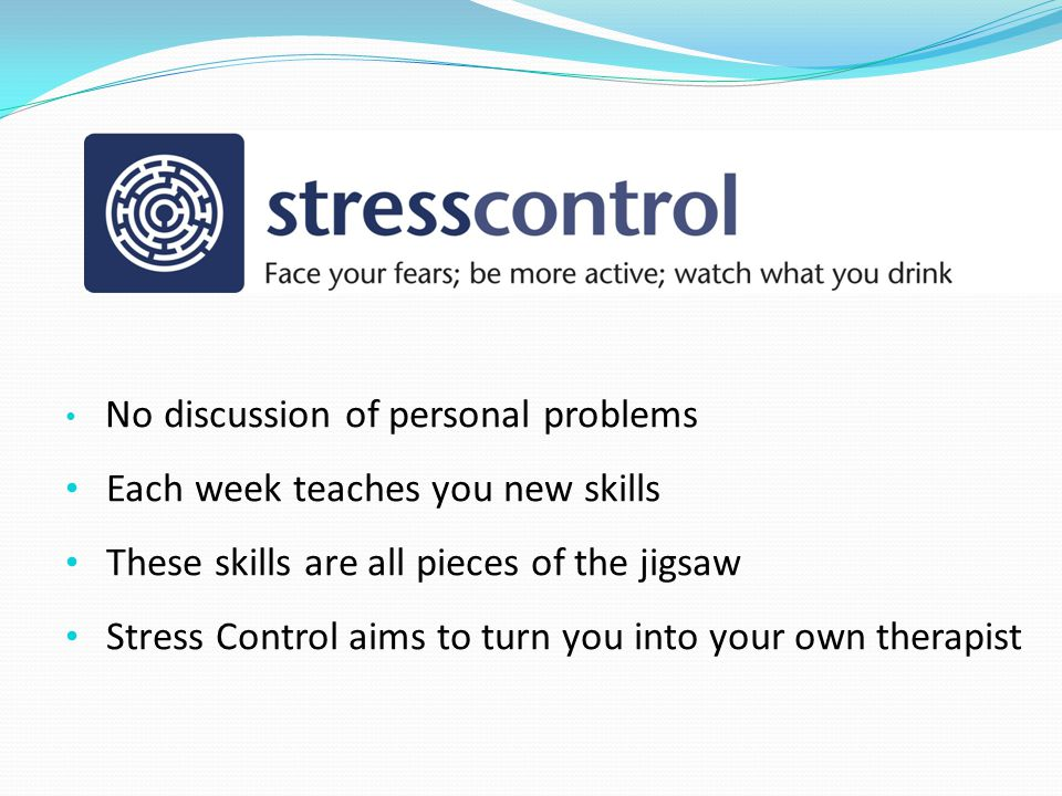 No discussion of personal problems Each week teaches you new skills These skills are all pieces of the jigsaw Stress Control aims to turn you into you