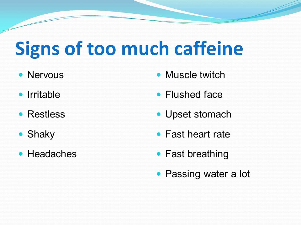 Signs of too much caffeine Nervous Irritable Restless Shaky Headaches Muscle twitch Flushed face Upset stomach Fast heart rate Fast breathing Passing water a lot