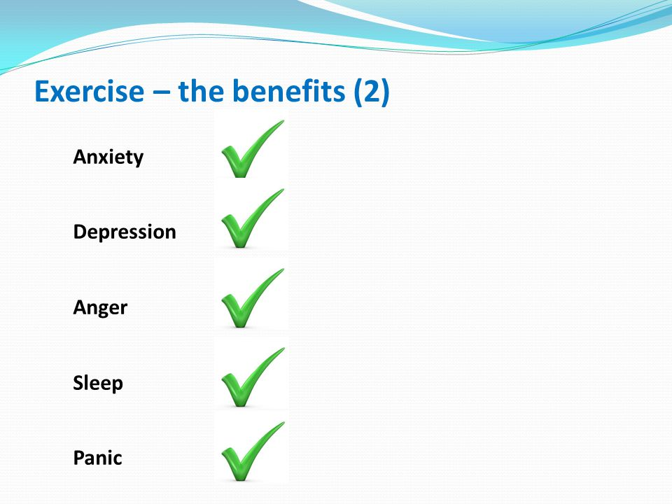 Exercise – the benefits (2) Anxiety Depression Anger Sleep Panic