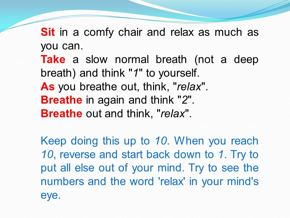 Sit in a comfy chair and relax as much as you can. Take a slow normal breath (not a deep breath) and think
