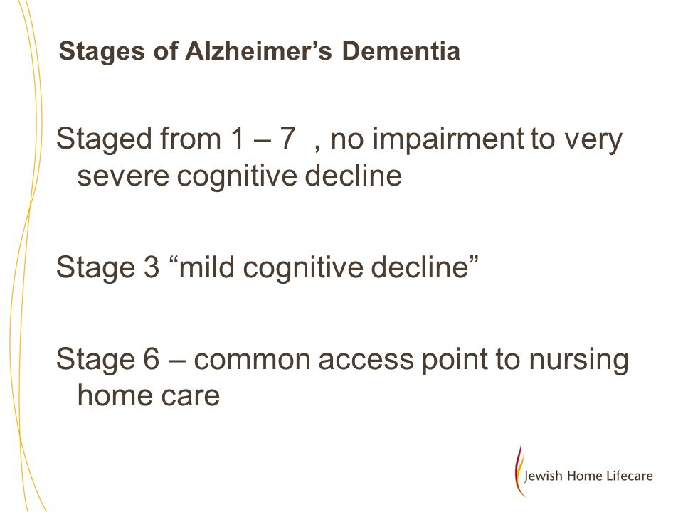 Stage 6: Severe cognitive decline (Moderately severe or mid-stage Alzheimer s disease) Memory continues to worsen, personality changes may take place and individuals need extensive help with daily activities.