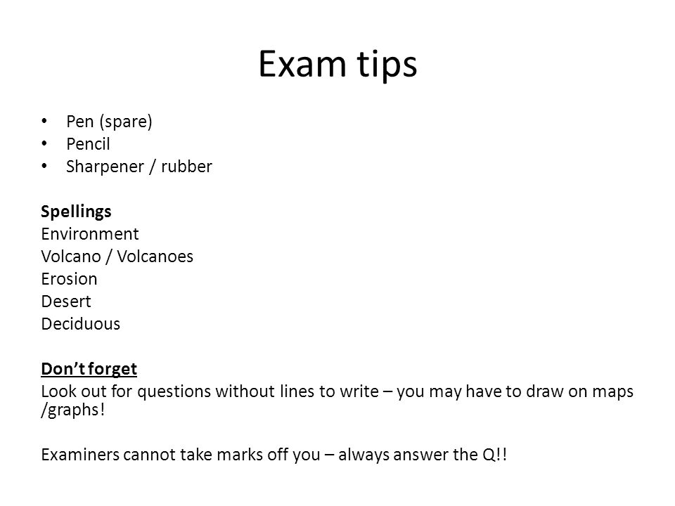 Exam tips Pen (spare) Pencil Sharpener / rubber Spellings Environment Volcano / Volcanoes Erosion Desert Deciduous Don't forget Look out for questions