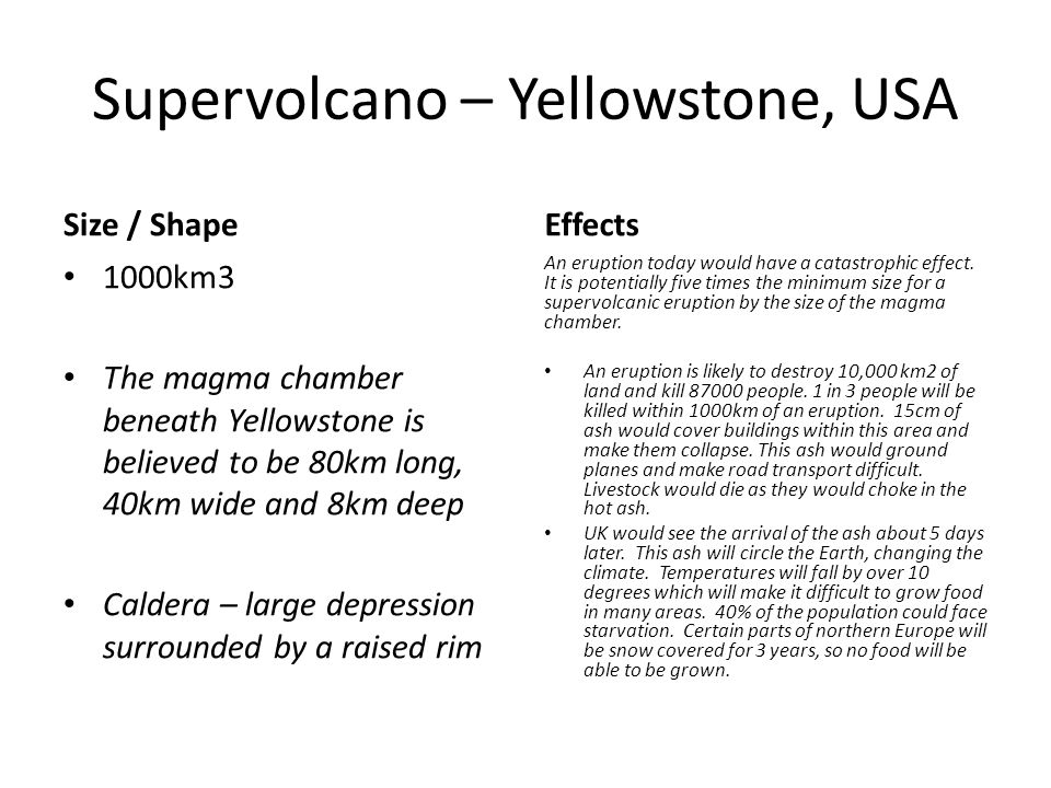 Supervolcano – Yellowstone, USA Size / Shape 1000km3 The magma chamber beneath Yellowstone is believed to be 80km long, 40km wide and 8km deep Caldera – large depression surrounded by a raised rim Effects An eruption today would have a catastrophic effect.