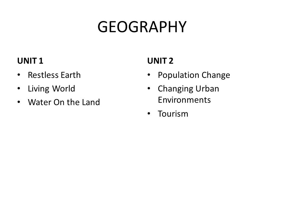GEOGRAPHY UNIT 1 Restless Earth Living World Water On the Land UNIT 2 Population Change Changing Urban Environments Tourism