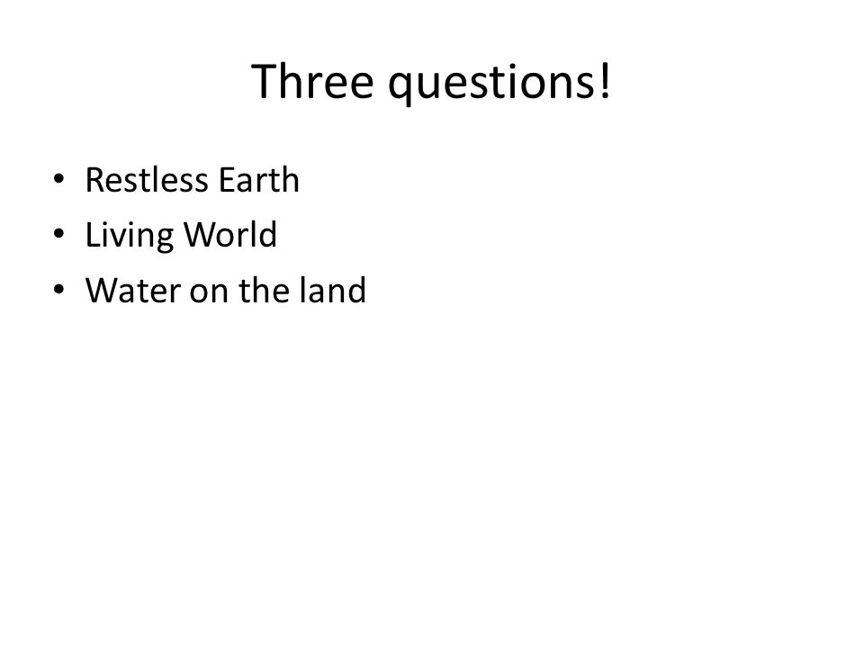 Three questions! Restless Earth Living World Water on the land