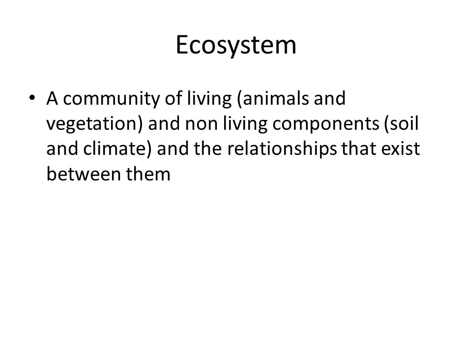 Ecosystem A community of living (animals and vegetation) and non living components (soil and climate) and the relationships that exist between them
