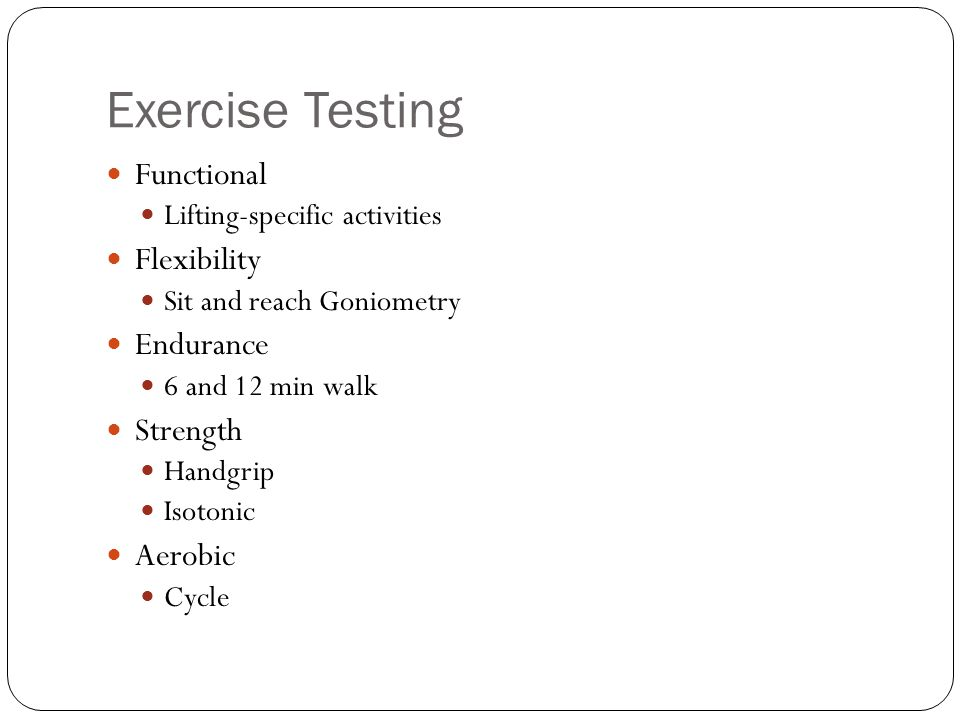 Exercise Testing Functional Lifting-specific activities Flexibility Sit and reach Goniometry Endurance 6 and 12 min walk Strength Handgrip Isotonic Ae