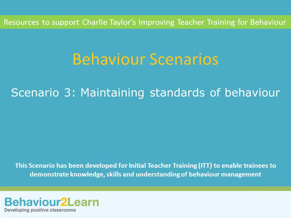 Personal style Scenario 3: Maintaining standards of behaviour Behaviour Scenarios Resources to support Charlie Taylor's Improving Teacher Training for Behaviour This Scenario has been developed for Initial Teacher Training (ITT) to enable trainees to demonstrate knowledge, skills and understanding of behaviour management
