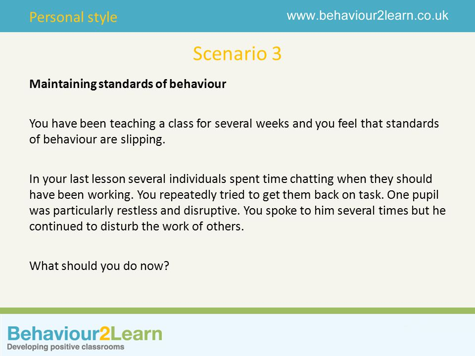 Personal style Scenario 3 Maintaining standards of behaviour You have been teaching a class for several weeks and you feel that standards of behaviour are slipping.