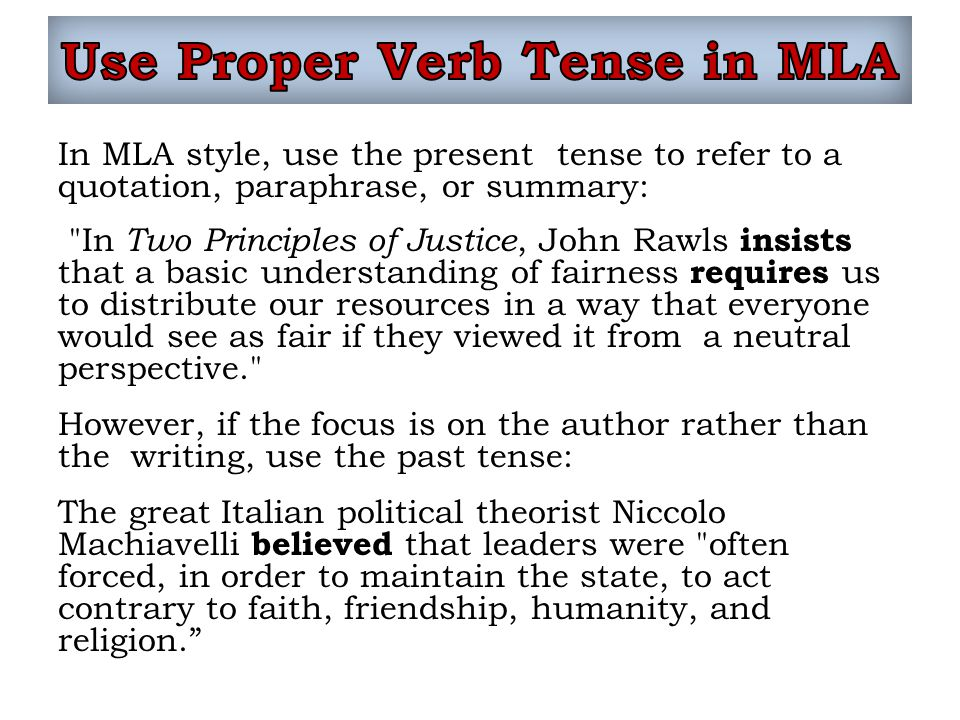 In MLA style, use the present tense to refer to a quotation, paraphrase, or summary: In Two Principles of Justice, John Rawls insists that a basic understanding of fairness requires us to distribute our resources in a way that everyone would see as fair if they viewed it from a neutral perspective. However, if the focus is on the author rather than the writing, use the past tense: The great Italian political theorist Niccolo Machiavelli believed that leaders were often forced, in order to maintain the state, to act contrary to faith, friendship, humanity, and religion.