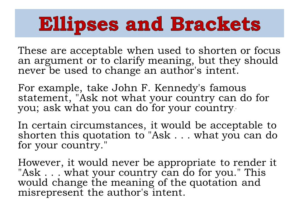 These are acceptable when used to shorten or focus an argument or to clarify meaning, but they should never be used to change an author's intent. For