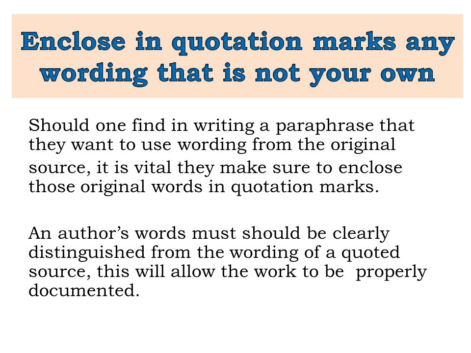 Should one find in writing a paraphrase that they want to use wording from the original source, it is vital they make sure to enclose those original w