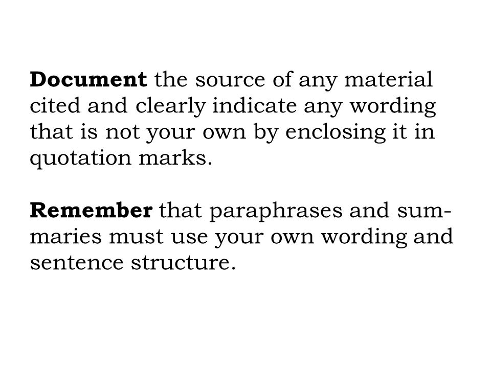 Document the source of any material cited and clearly indicate any wording that is not your own by enclosing it in quotation marks. Remember that para