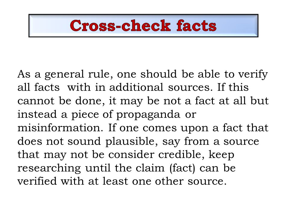 As a general rule, one should be able to verify all facts with in additional sources. If this cannot be done, it may be not a fact at all but instead