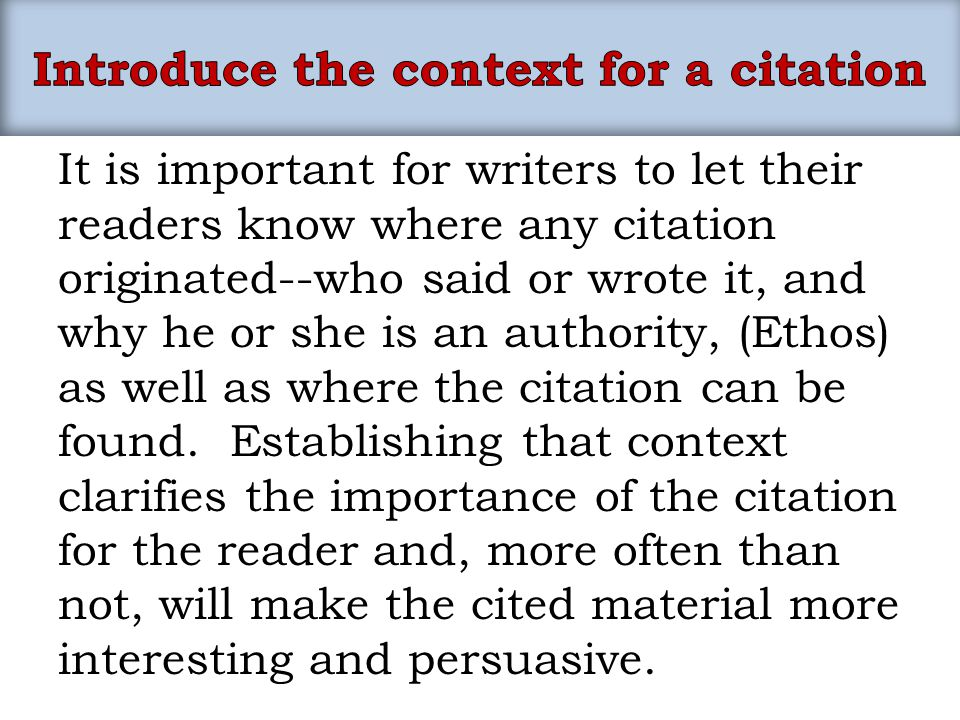 It is important for writers to let their readers know where any citation originated--who said or wrote it, and why he or she is an authority, (Ethos)