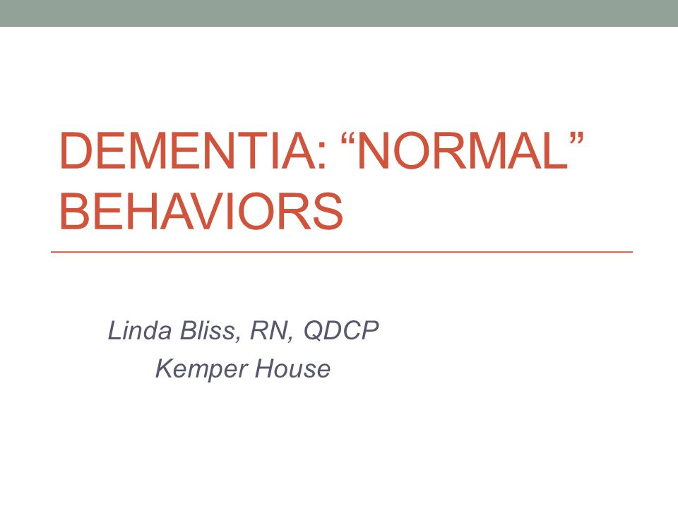 Linda Bliss, RN, QDCP Kemper House DEMENTIA: NORMAL BEHAVIORS