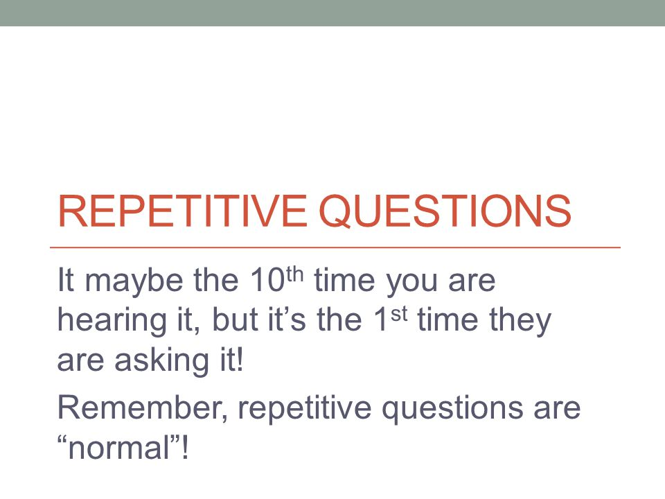 REPETITIVE QUESTIONS It maybe the 10 th time you are hearing it, but it's the 1 st time they are asking it.