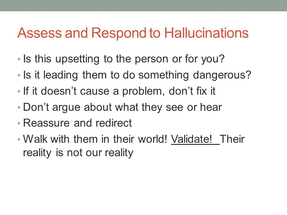 Assess and Respond to Hallucinations Is this upsetting to the person or for you.