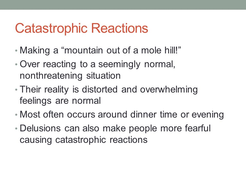 Catastrophic Reactions Making a mountain out of a mole hill! Over reacting to a seemingly normal, nonthreatening situation Their reality is distorted and overwhelming feelings are normal Most often occurs around dinner time or evening Delusions can also make people more fearful causing catastrophic reactions