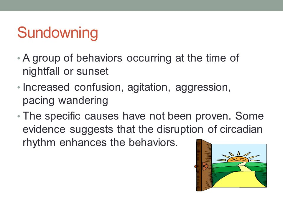 Sundowning A group of behaviors occurring at the time of nightfall or sunset Increased confusion, agitation, aggression, pacing wandering The specific causes have not been proven.