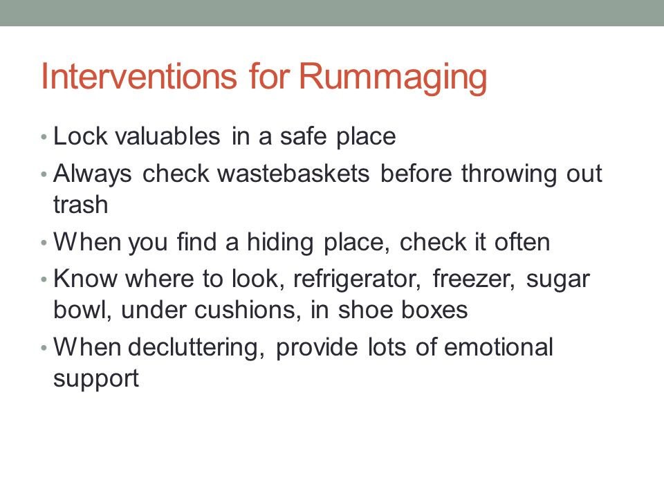 Interventions for Rummaging Lock valuables in a safe place Always check wastebaskets before throwing out trash When you find a hiding place, check it often Know where to look, refrigerator, freezer, sugar bowl, under cushions, in shoe boxes When decluttering, provide lots of emotional support