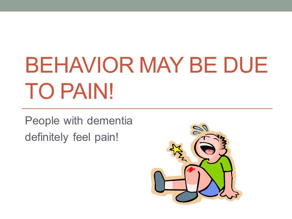 BEHAVIOR MAY BE DUE TO PAIN! People with dementia definitely feel pain!