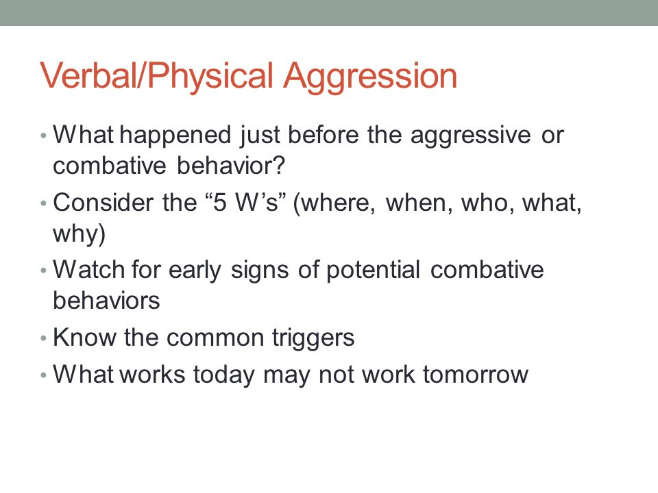 Verbal/Physical Aggression What happened just before the aggressive or combative behavior.