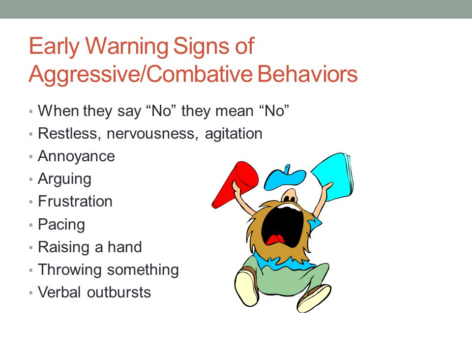 Early Warning Signs of Aggressive/Combative Behaviors When they say No they mean No Restless, nervousness, agitation Annoyance Arguing Frustration Pacing Raising a hand Throwing something Verbal outbursts