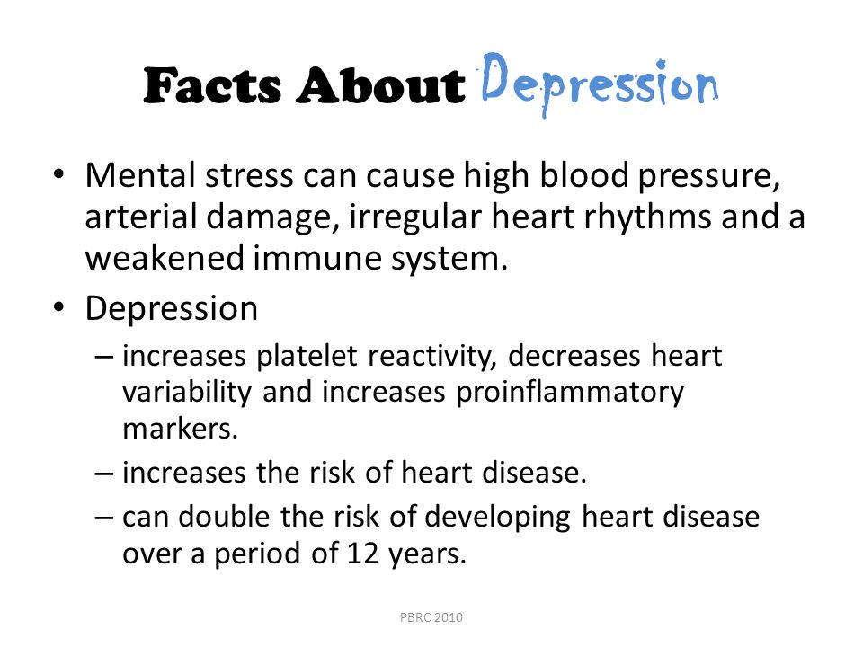 Facts About Depression Mental stress can cause high blood pressure, arterial damage, irregular heart rhythms and a weakened immune system.
